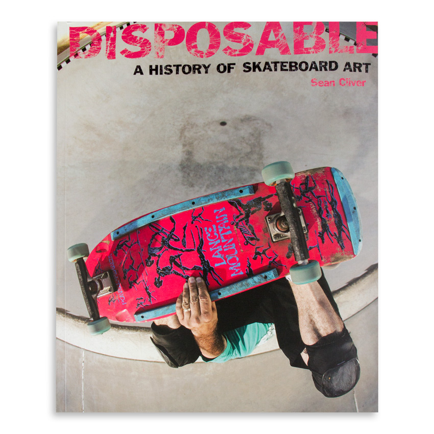 Sean Cliver Book - Disposable: A History of Skateboard Art